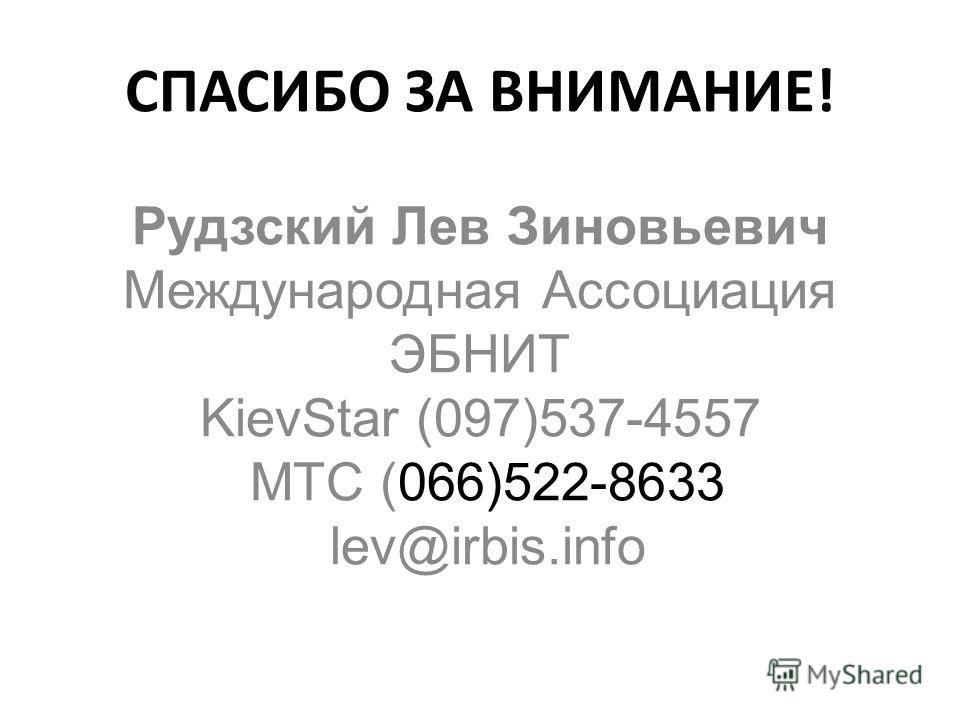 СПАСИБО ЗА ВНИМАНИЕ! Рудзский Лев Зиновьевич Международная Ассоциация ЭБНИТ KievStar (097)537-4557 МТС (066)522-8633 lev@irbis.info