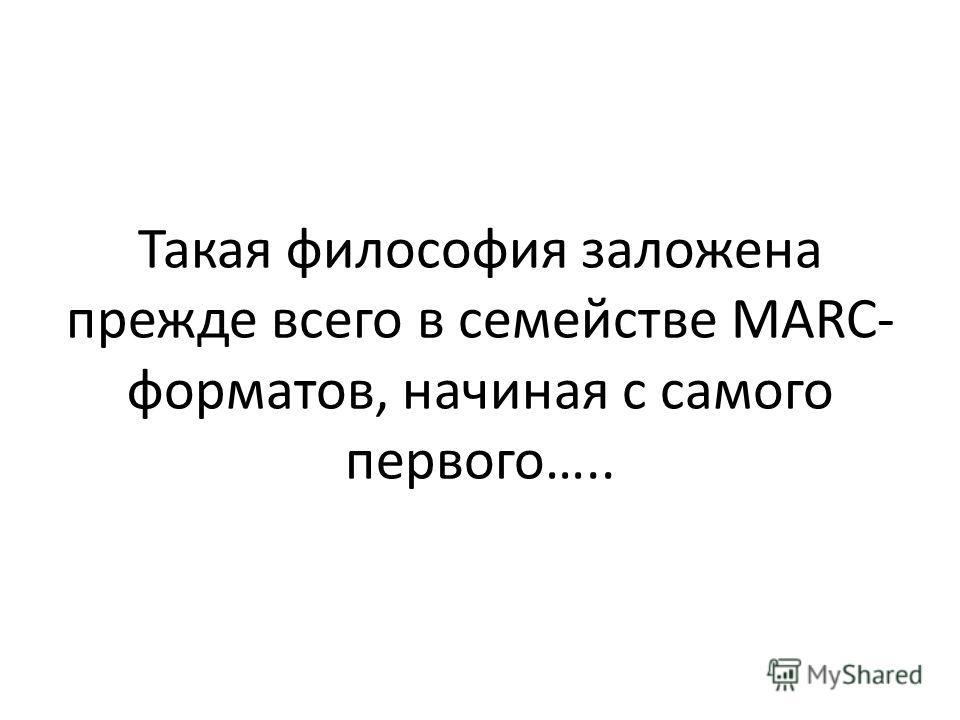 Такая философия заложена прежде всего в семействе MARC- форматов, начиная с самого первого…..