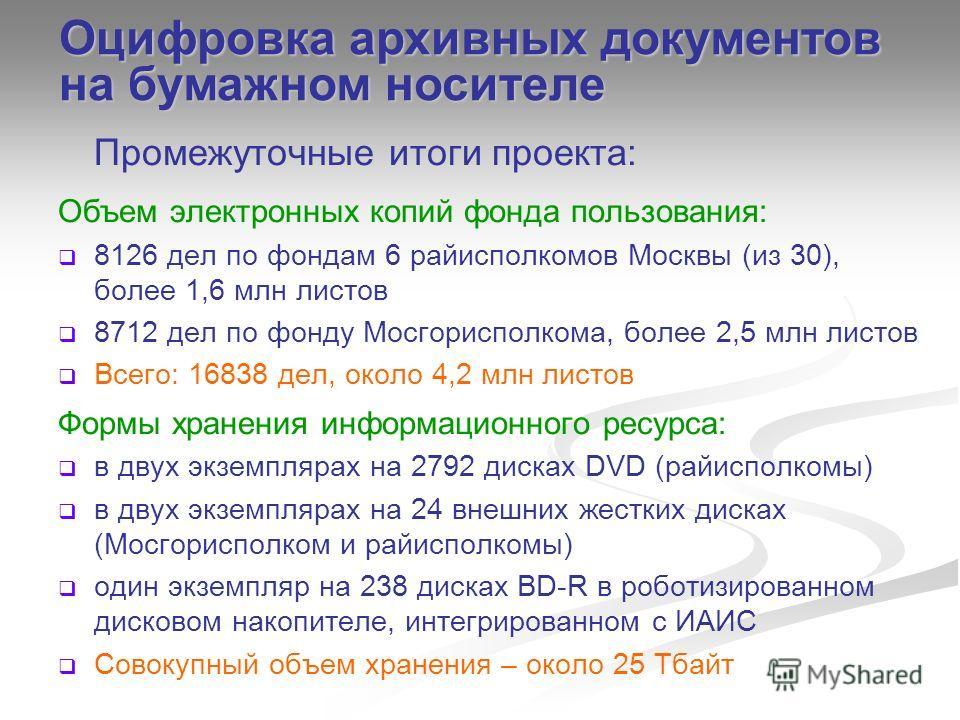 Промежуточные итоги проекта: Объем электронных копий фонда пользования: 8126 дел по фондам 6 райисполкомов Москвы (из 30), более 1,6 млн листов 8712 дел по фонду Мосгорисполкома, более 2,5 млн листов Всего: 16838 дел, около 4,2 млн листов Формы хране