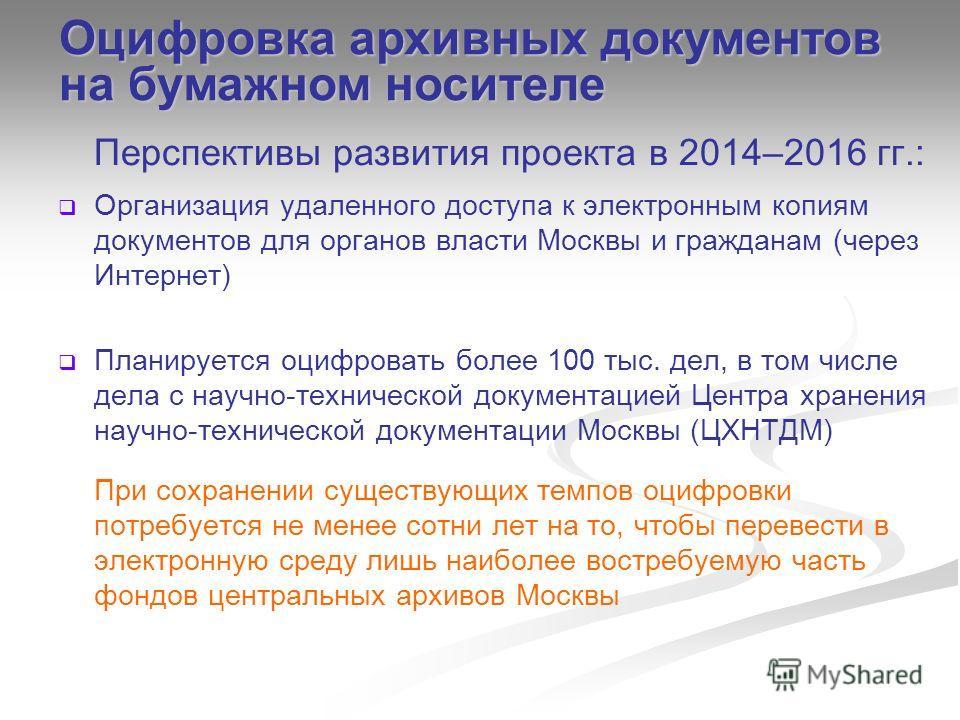 Перспективы развития проекта в 2014–2016 гг.: Организация удаленного доступа к электронным копиям документов для органов власти Москвы и гражданам (через Интернет) Планируется оцифровать более 100 тыс. дел, в том числе дела с научно-технической докум