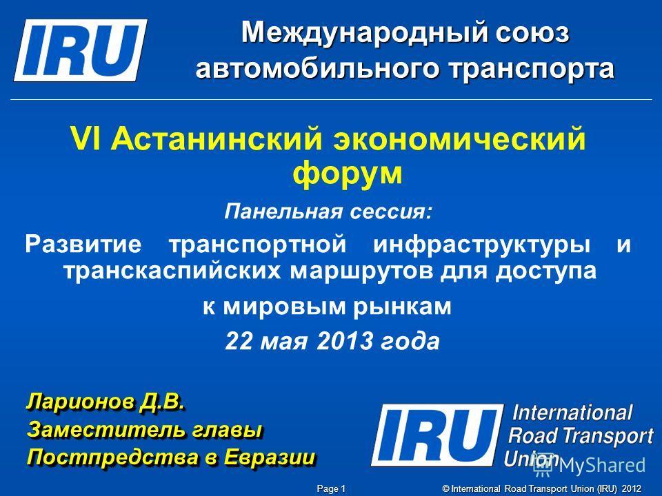 © International Road Transport Union (IRU) 2012 Page 1 Международный союз автомобильного транспорта VI Астанинский экономический форум Панельная сессия: Развитие транспортной инфраструктуры и транскаспийских маршрутов для доступа к мировым рынкам 22