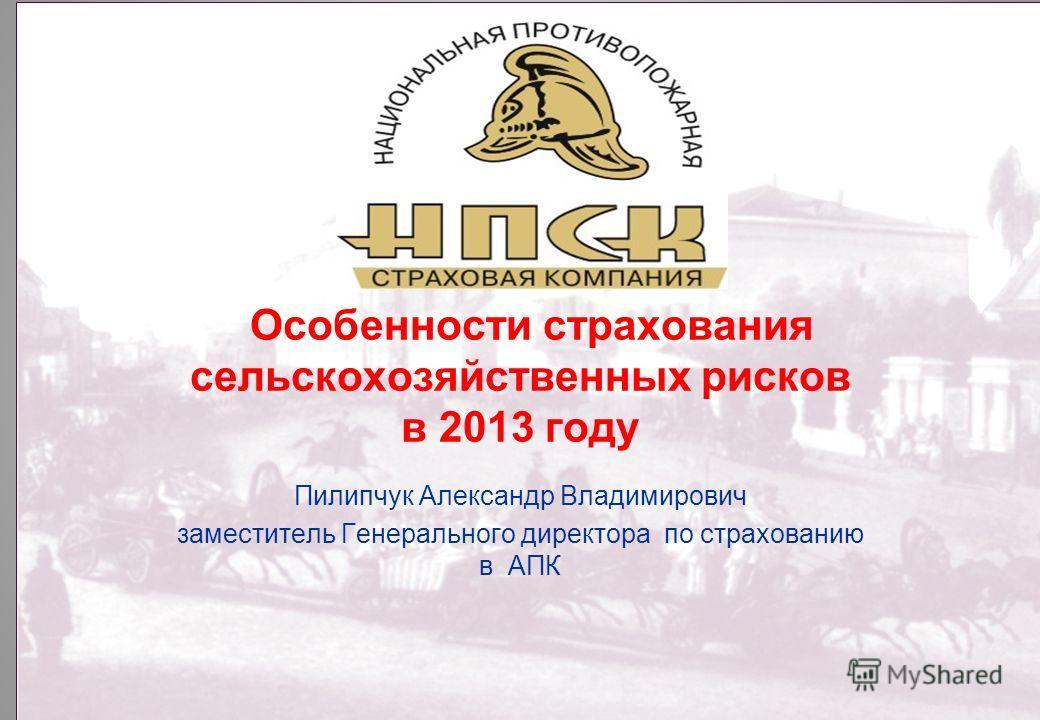 Особенности страхования сельскохозяйственных рисков в 2013 году Пилипчук Александр Владимирович заместитель Генерального директора по страхованию в АПК