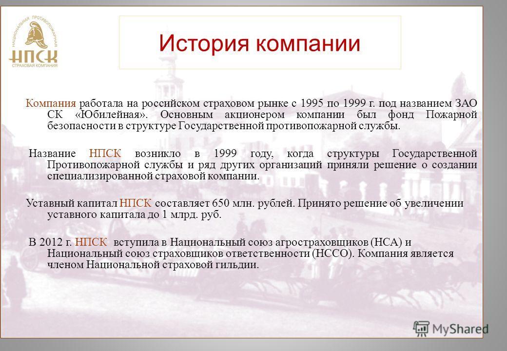 История компании Компания работала на российском страховом рынке с 1995 по 1999 г. под названием ЗАО СК «Юбилейная». Основным акционером компании был фонд Пожарной безопасности в структуре Государственной противопожарной службы. Название НПСК возникл