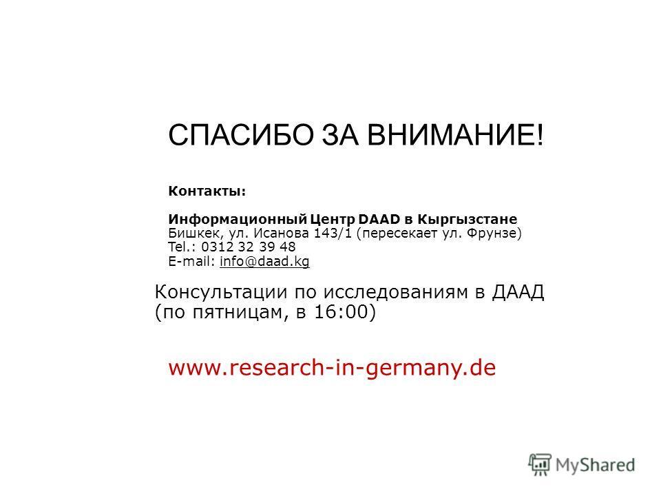 СПАСИБО ЗА ВНИМАНИЕ! Контакты: Информационный Центр DAAD в Кыргызстане Бишкек, ул. Исанова 143/1 (пересекает ул. Фрунзе) Tel.: 0312 32 39 48 E-mail: info@daad.kg Консультации по исследованиям в ДААД (по пятницам, в 16:00) www.research-in-germany.de