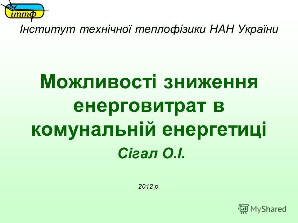 Інститут технічної теплофізики НАН України Можливості зниження енерговитрат в комунальній енергетиці Сігал О.І. 2012 р.