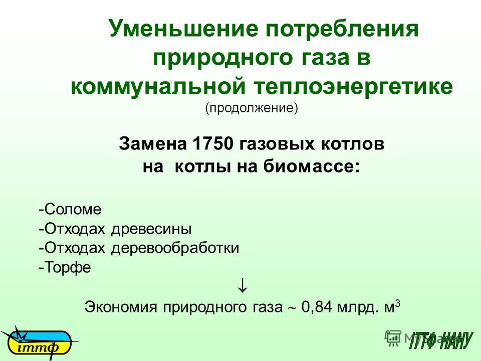 Уменьшение потребления природного газа в коммунальной теплоэнергетике (продолжение) Замена 1750 газовых котлов на котлы на биомассе: -Соломе -Отходах древесины -Отходах деревообработки -Торфе Экономия природного газа 0,84 млрд. м 3