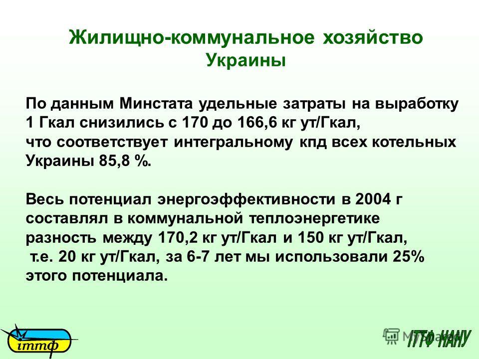 Жилищно-коммунальное хозяйство Украины По данным Минстата удельные затраты на выработку 1 Гкал снизились с 170 до 166,6 кг ут/Гкал, что соответствует интегральному кпд всех котельных Украины 85,8 %. Весь потенциал энергоэффективности в 2004 г составл