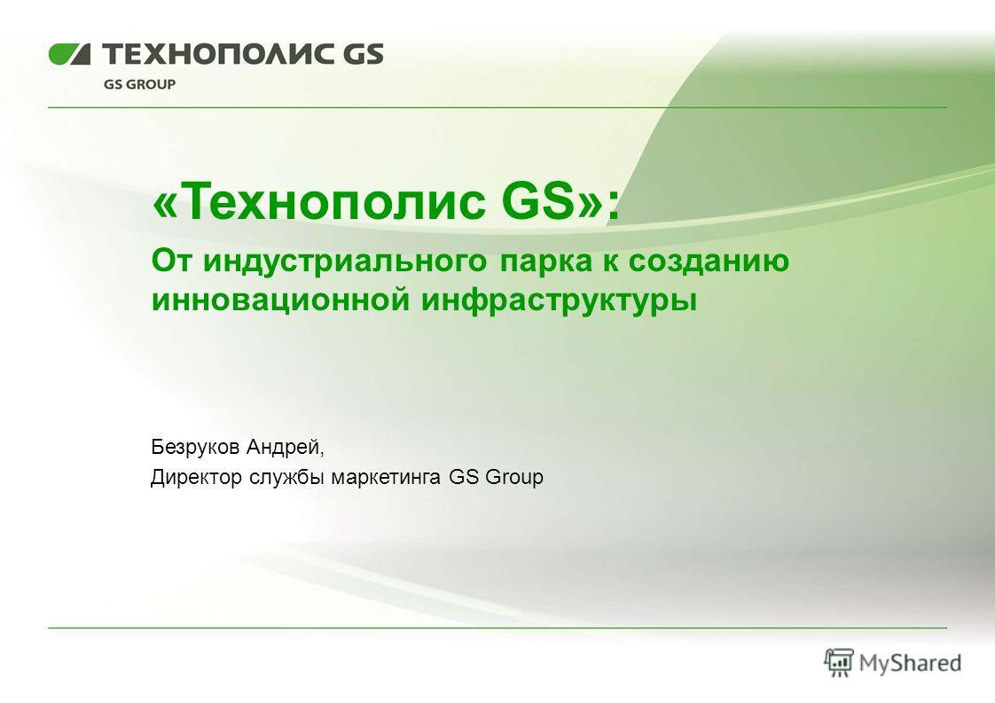 «Технополис GS»: От индустриального парка к созданию инновационной инфраструктуры Безруков Андрей, Директор службы маркетинга GS Group