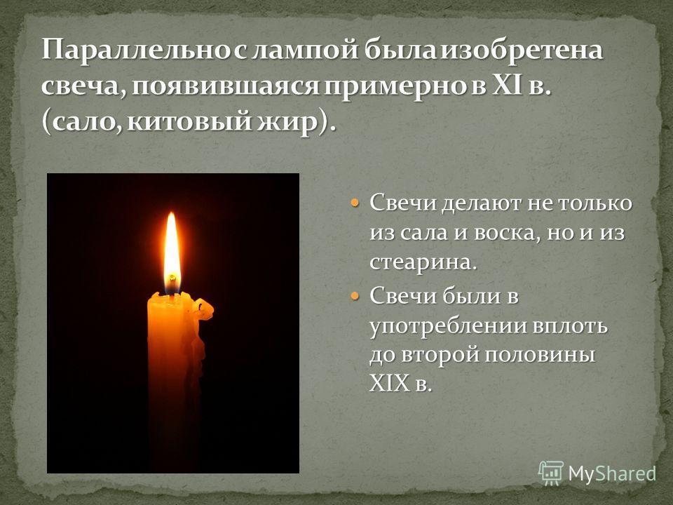 Свечи делают не только из сала и воска, но и из стеарина. Свечи делают не только из сала и воска, но и из стеарина. Свечи были в употреблении вплоть до второй половины XIX в. Свечи были в употреблении вплоть до второй половины XIX в.