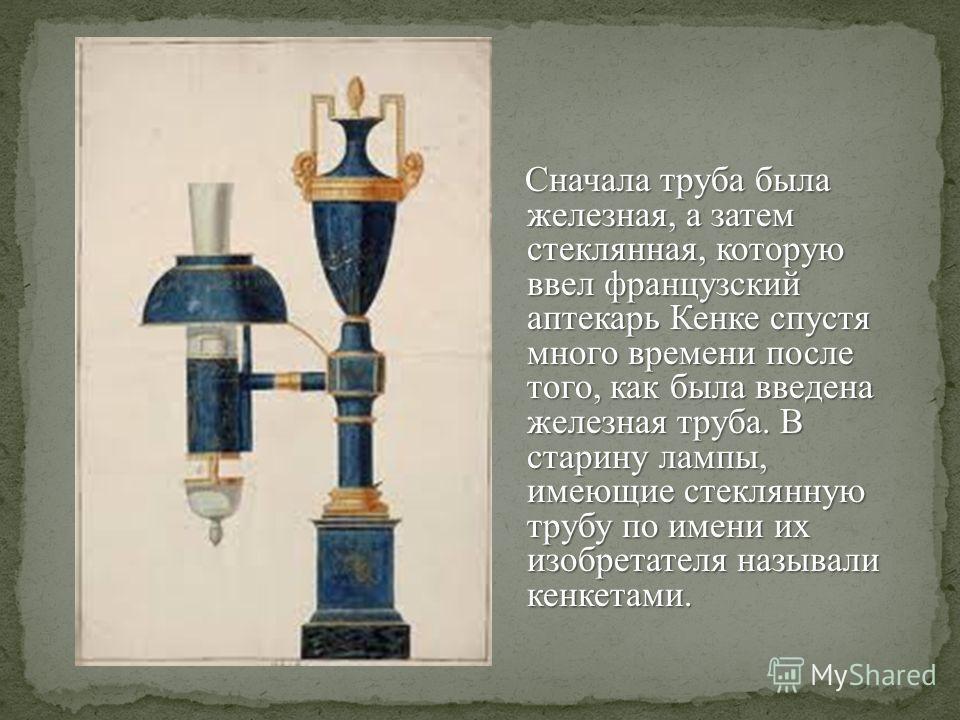 Сначала труба была железная, а затем стеклянная, которую ввел французский аптекарь Кенке спустя много времени после того, как была введена железная труба. В старину лампы, имеющие стеклянную трубу по имени их изобретателя называли кенкетами. Сначала