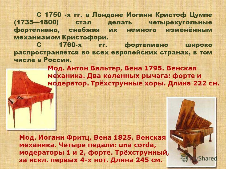 С 1750 -х гг. в Лондоне Иоганн Кристоф Цумпе (17351800) стал делать четырёхугольные фортепиано, снабжая их немного изменённым механизмом Кристофори. С 1760-х гг. фортепиано широко распространяется во всех европейских странах, в том числе в России. Мо