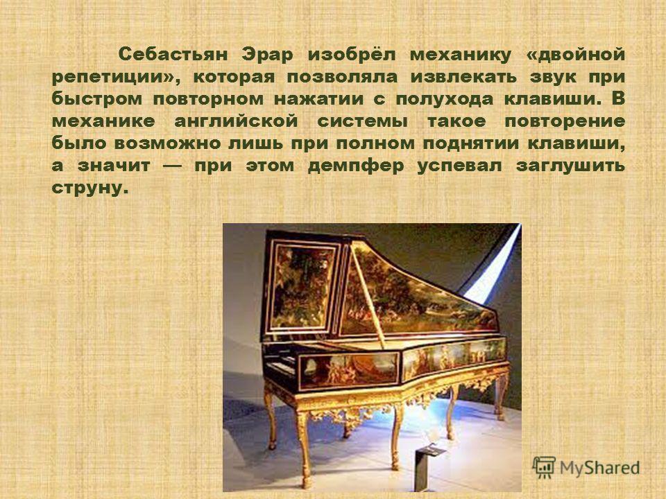 Себастьян Эрар изобрёл механику «двойной репетиции», которая позволяла извлекать звук при быстром повторном нажатии с полухода клавиши. В механике английской системы такое повторение было возможно лишь при полном поднятии клавиши, а значит при этом д