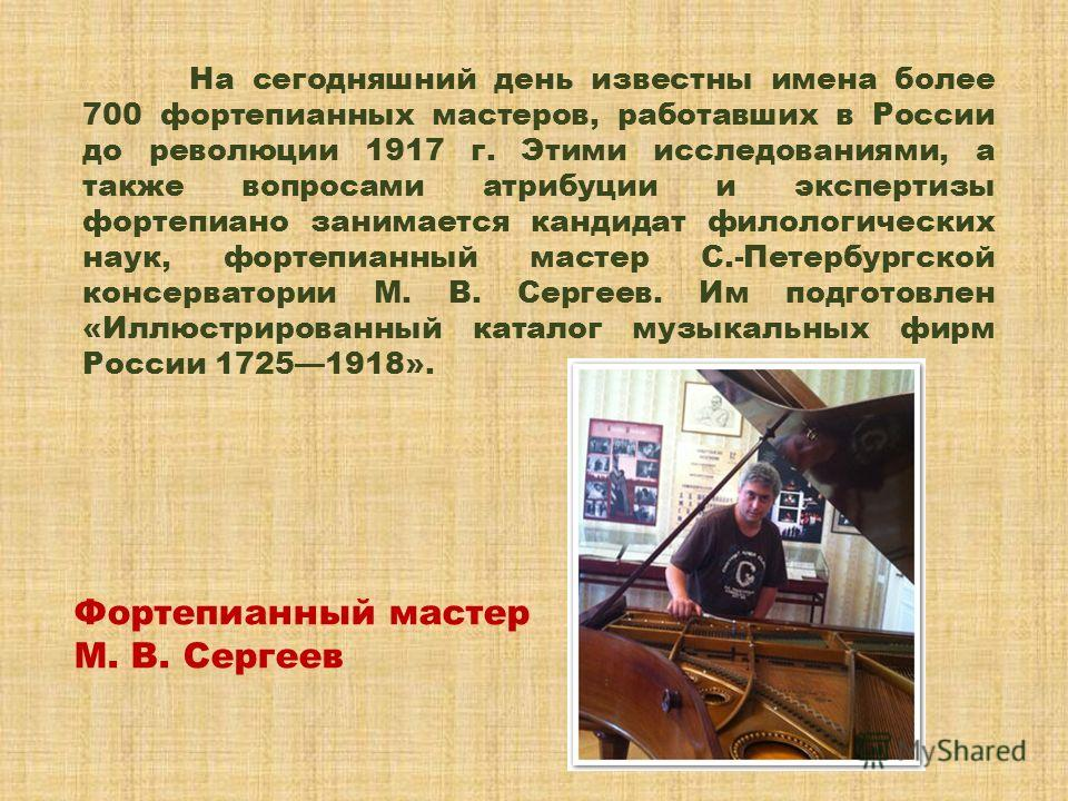 На сегодняшний день известны имена более 700 фортепианных мастеров, работавших в России до революции 1917 г. Этими исследованиями, а также вопросами атрибуции и экспертизы фортепиано занимается кандидат филологических наук, фортепианный мастер С.-Пет