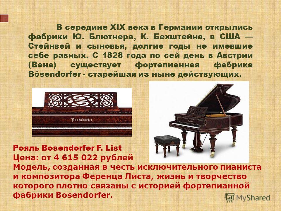 В середине XIX века в Германии открылись фабрики Ю. Блютнера, К. Бехштейна, в США Стейнвей и сыновья, долгие годы не имевшие себе равных. С 1828 года по сей день в Австрии (Вена) существует фортепианная фабрика Bösendorfer - старейшая из ныне действу