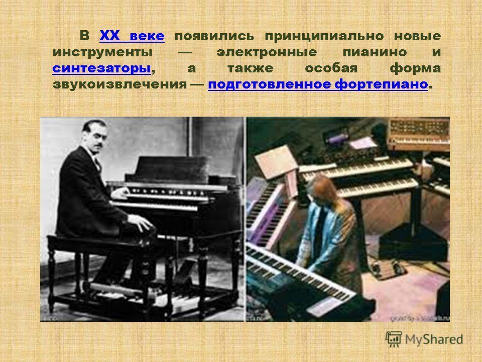 В XX веке появились принципиально новые инструменты электронные пианино и синтезаторы, а также особая форма звукоизвлечения подготовленное фортепиано.XX веке синтезаторыподготовленное фортепиано