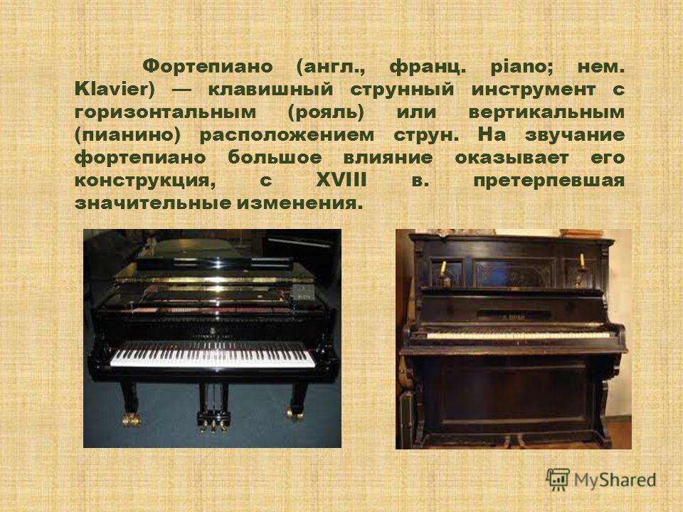 Фортепиано (англ., франц. piano; нем. Klavier) клавишный струнный инструмент с горизонтальным (рояль) или вертикальным (пианино) расположением струн. На звучание фортепиано большое влияние оказывает его конструкция, с XVIII в. претерпевшая значительн