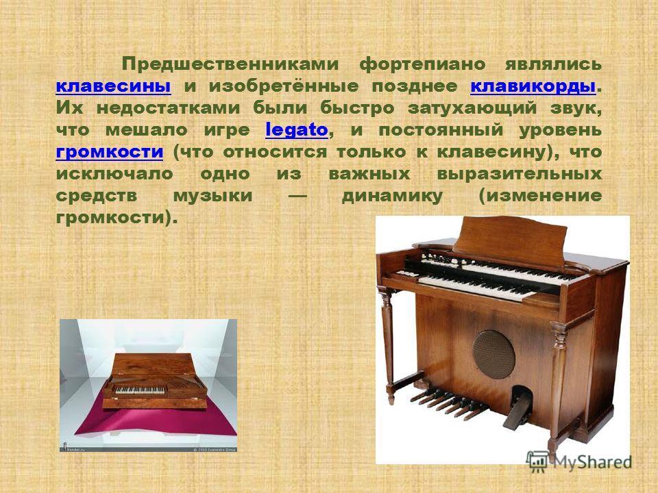 Предшественниками фортепиано являлись клавесины и изобретённые позднее клавикорды. Их недостатками были быстро затухающий звук, что мешало игре legato, и постоянный уровень громкости (что относится только к клавесину), что исключало одно из важных вы