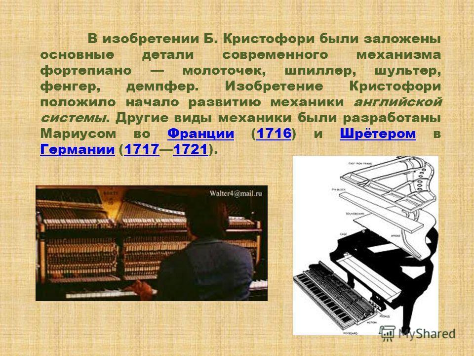 В изобретении Б. Кристофори были заложены основные детали современного механизма фортепиано молоточек, шпиллер, шультеp, фенгер, демпфеp. Изобретение Кристофори положило начало развитию механики английской системы. Другие виды механики были разработа