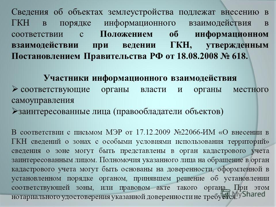 Сведения об объектах землеустройства подлежат внесению в ГКН в порядке информационного взаимодействия в соответствии с Положением об информационном взаимодействии при ведении ГКН, утвержденным Постановлением Правительства РФ от 18.08.2008 618. Участн
