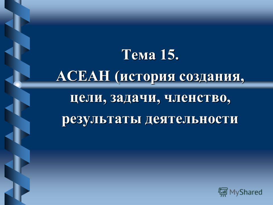 Тема 15. АСЕАН (история создания, цели, задачи, членство, результаты деятельности