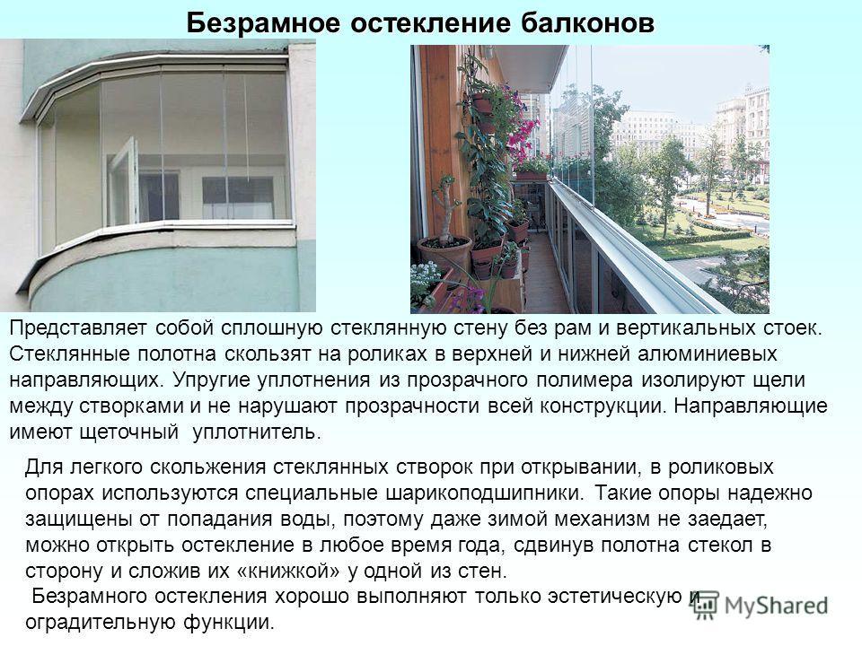 Безрамное остекление балконов Представляет собой сплошную стеклянную стену без рам и вертикальных стоек. Стеклянные полотна скользят на роликах в верхней и нижней алюминиевых направляющих. Упругие уплотнения из прозрачного полимера изолируют щели меж