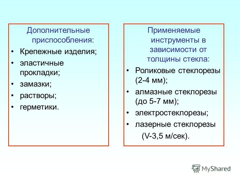 Дополнительные приспособления: Крепежные изделия; эластичные прокладки; замазки; растворы; герметики. Применяемые инструменты в зависимости от толщины стекла: Роликовые стеклорезы (2-4 мм); алмазные стеклорезы (до 5-7 мм); электростеклорезы; лазерные