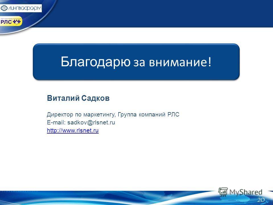 Благодарю за внимание! Виталий Садков Директор по маркетингу, Группа компаний РЛС E-mail: sadkov@rlsnet.ru http://www.rlsnet.ru 20