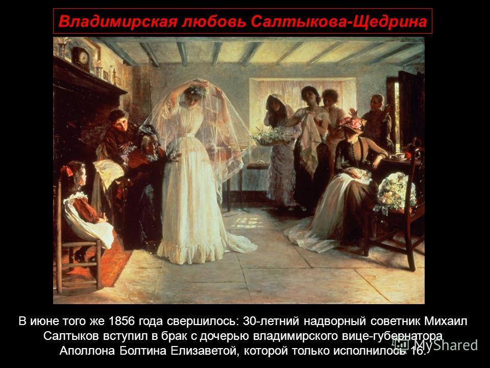 В июне того же 1856 года свершилось: 30-летний надворный советник Михаил Салтыков вступил в брак с дочерью владимирского вице-губернатора Аполлона Болтина Елизаветой, которой только исполнилось 16.