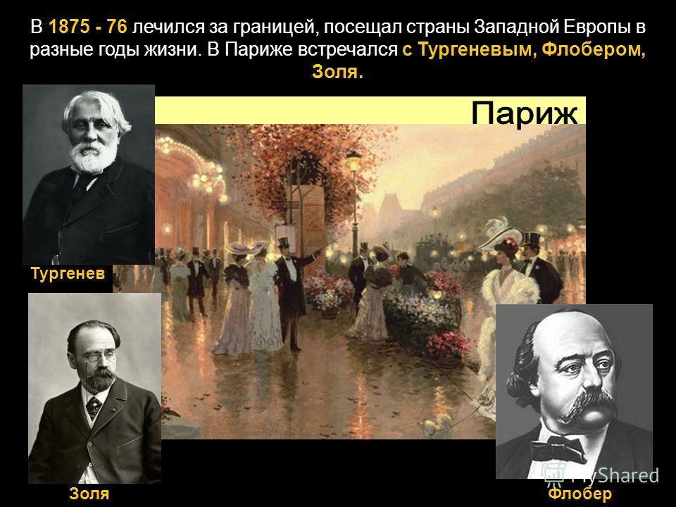 В 1875 - 76 лечился за границей, посещал страны Западной Европы в разные годы жизни. В Париже встречался с Тургеневым, Флобером, Золя. ЗоляФлобер Тургенев
