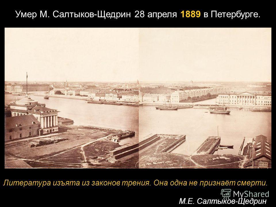 Умер М. Салтыков-Щедрин 28 апреля 1889 в Петербурге. Литература изъята из законов трения. Она одна не признаёт смерти. М.Е. Салтыков-Щедрин