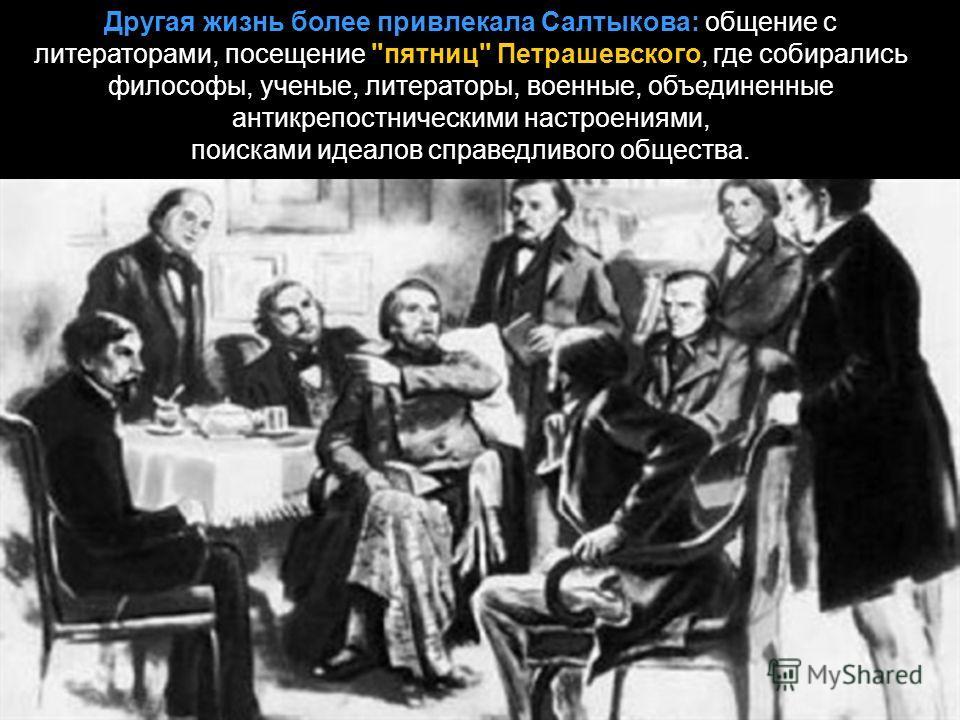 Другая жизнь более привлекала Салтыкова: общение с литераторами, посещение пятниц Петрашевского, где собирались философы, ученые, литераторы, военные, объединенные антикрепостническими настроениями, поисками идеалов справедливого общества.