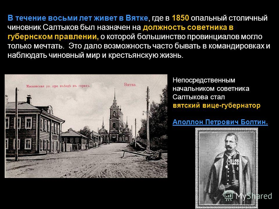 В течение восьми лет живет в Вятке, где в 1850 опальный столичный чиновник Салтыков был назначен на должность советника в губернском правлении, о которой большинство провинциалов могло только мечтать. Это дало возможность часто бывать в командировках