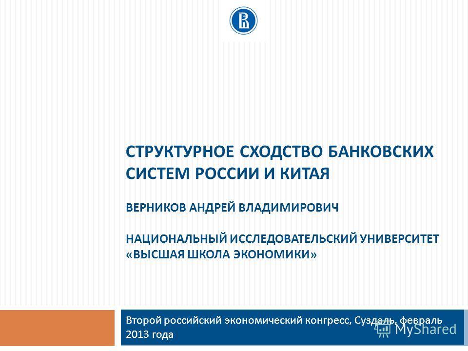СТРУКТУРНОЕ СХОДСТВО БАНКОВСКИХ СИСТЕМ РОССИИ И КИТАЯ ВЕРНИКОВ АНДРЕЙ ВЛАДИМИРОВИЧ НАЦИОНАЛЬНЫЙ ИССЛЕДОВАТЕЛЬСКИЙ УНИВЕРСИТЕТ «ВЫСШАЯ ШКОЛА ЭКОНОМИКИ» Второй российский экономический конгресс, Суздаль, февраль 2013 года