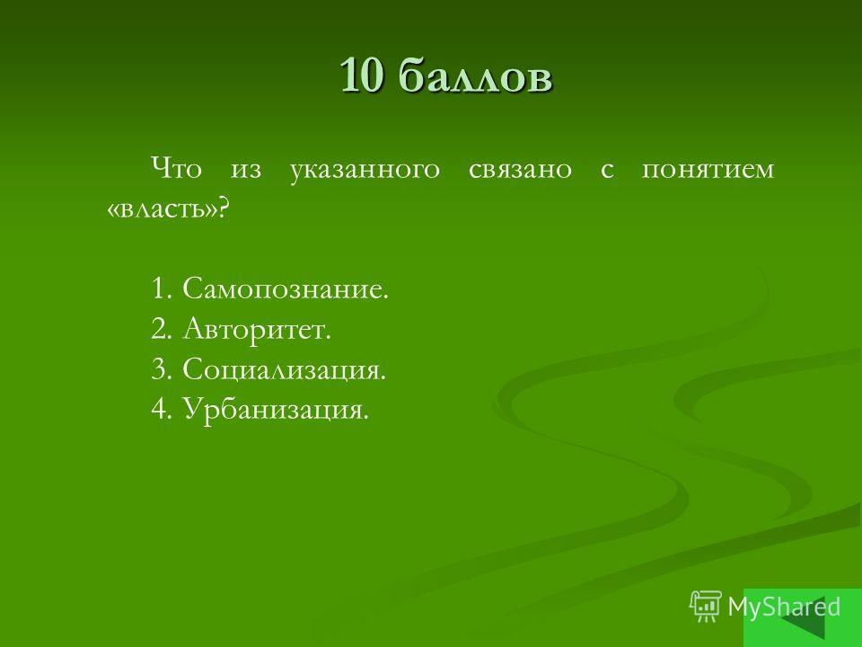 10 баллов Что из указанного связано с понятием «власть»? 1. Самопознание. 2. Авторитет. 3. Социализация. 4. Урбанизация.