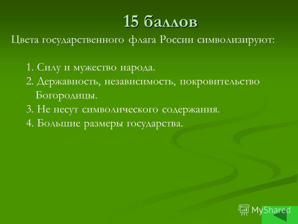 15 баллов 15 баллов Цвета государственного флага России символизируют: 1. Силу и мужество народа. 2. Державность, независимость, покровительство Богородицы. 3. Не несут символического содержания. 4. Большие размеры государства.