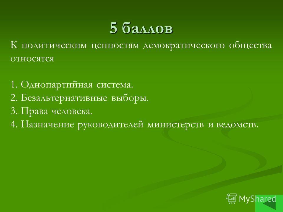 5 баллов К политическим ценностям демократического общества относятся 1. Однопартийная система. 2. Безальтернативные выборы. 3. Права человека. 4. Назначение руководителей министерств и ведомств.