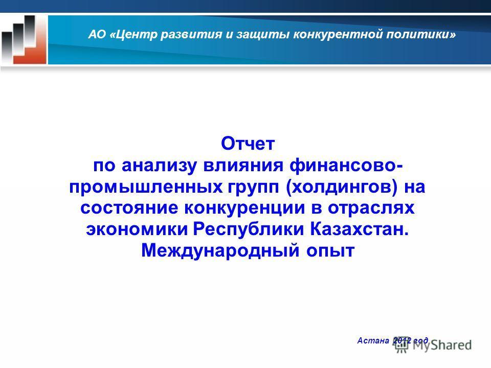 Астана 2012 год Отчет по анализу влияния финансово- промышленных групп (холдингов) на состояние конкуренции в отраслях экономики Республики Казахстан. Международный опыт АО «Центр развития и защиты конкурентной политики»