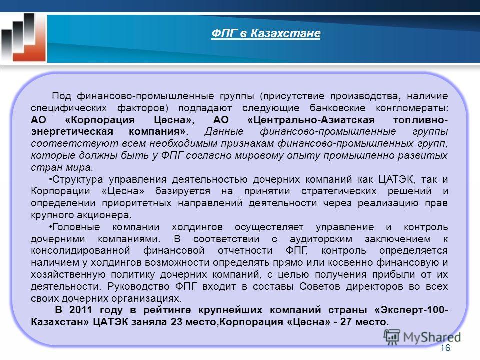 ФПГ в Казахстане Под финансово-промышленные группы (присутствие производства, наличие специфических факторов) подпадают следующие банковские конгломераты: АО «Корпорация Цесна», АО «Центрально-Азиатская топливно- энергетическая компания». Данные фина