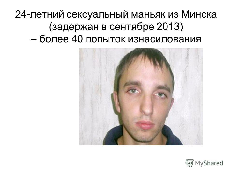 24-летний сексуальный маньяк из Минска (задержан в сентябре 2013) – более 40 попыток изнасилования