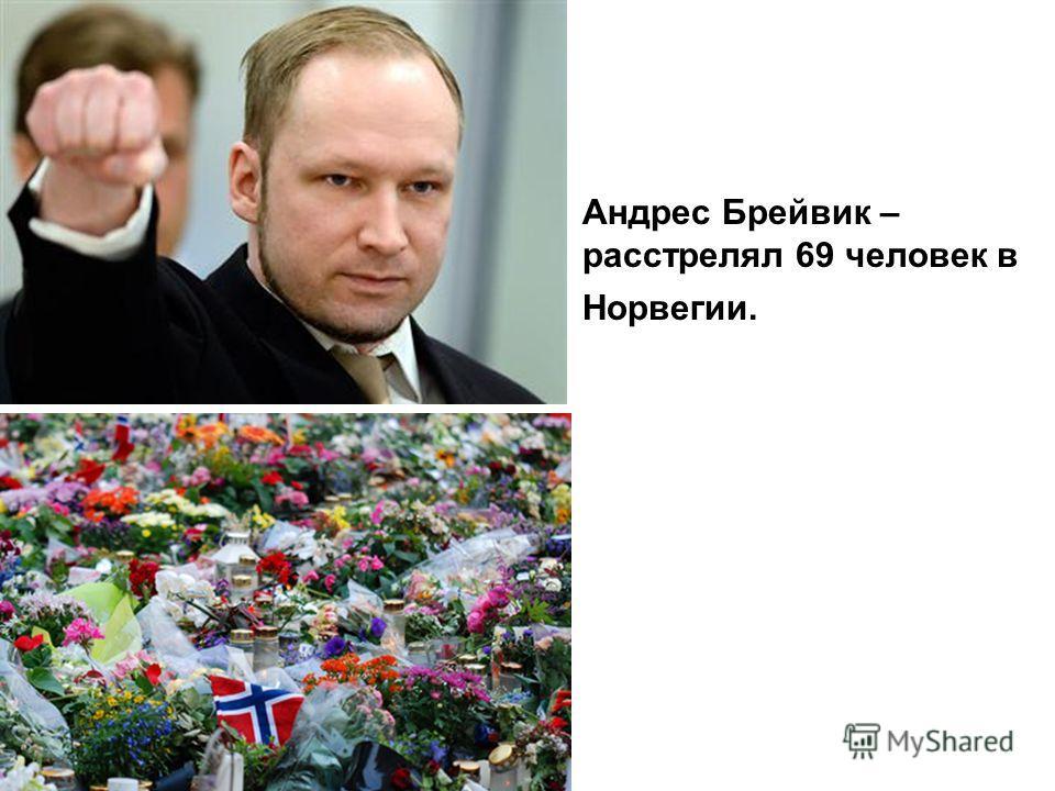 Андрес Брейвик – расстрелял 69 человек в Норвегии.