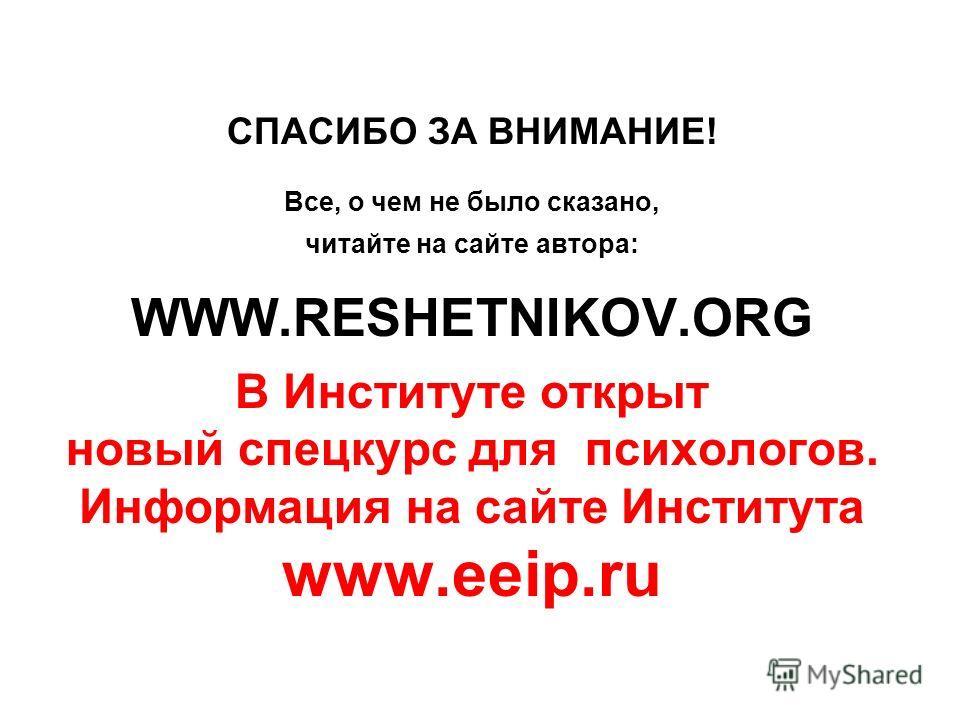 СПАСИБО ЗА ВНИМАНИЕ! Все, о чем не было сказано, читайте на сайте автора: WWW.RESHETNIKOV.ORG В Институте открыт новый спецкурс для психологов. Информация на сайте Института www.eeip.ru