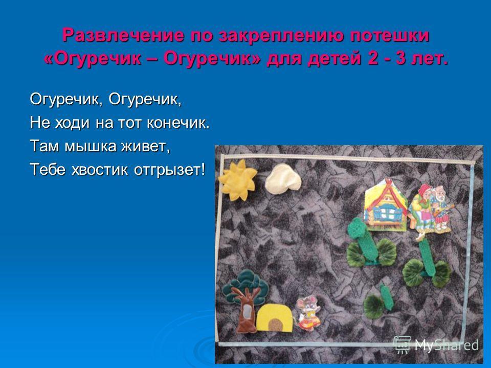 Развлечение по закреплению потешки «Огуречик – Огуречик» для детей 2 - 3 лет. Огуречик, Огуречик, Не ходи на тот конечик. Там мышка живет, Тебе хвостик отгрызет!