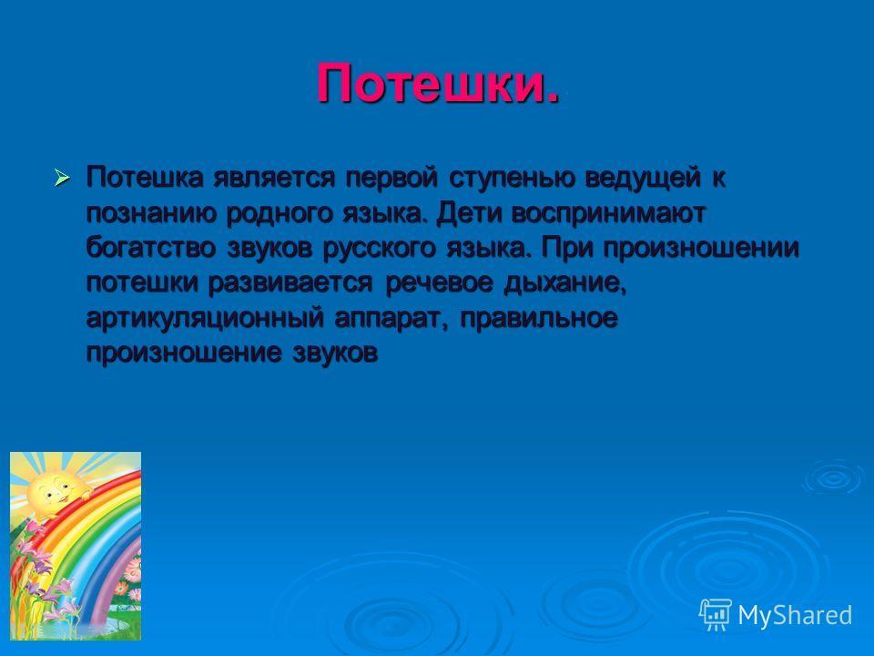 Потешки. Потешка является первой ступенью ведущей к познанию родного языка. Дети воспринимают богатство звуков русского языка. При произношении потешки развивается речевое дыхание, артикуляционный аппарат, правильное произношение звуков Потешка являе