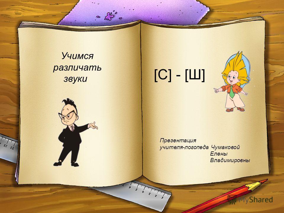[С] - [Ш] Презентация учителя-логопеда Чумаковой Елены Владимировны Учимся различать звуки
