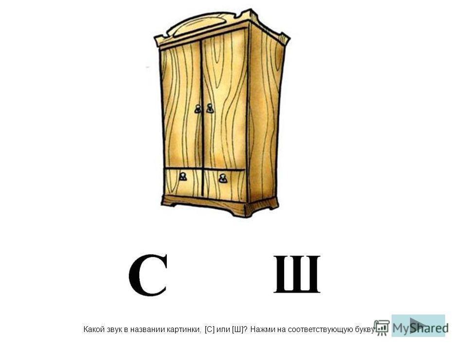 Какой звук в названии картинки, [С] или [Ш]? Нажми на соответствующую букву.