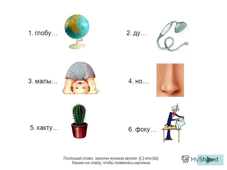 Послушай слово, закончи нужным звуком: [С] или [Ш]. Нажми на слайд, чтобы появилась картинка. 1. глобу… 4. но… 2. ду… 3. малы… 5. какту… 6. фоку…