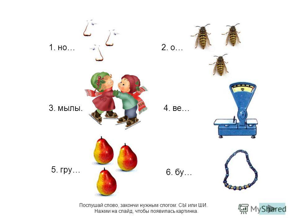 Послушай слово, закончи нужным слогом: СЫ или ШИ. Нажми на слайд, чтобы появилась картинка. 1. но…2. о… 4. ве…3. мылы… 5. гру… 6. бу…