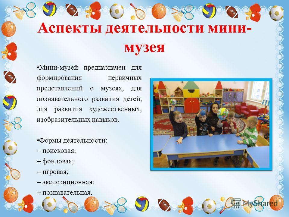Аспекты деятельности мини- музея Мини-музей предназначен для формирования первичных представлений о музеях, для познавательного развития детей, для развития художественных, изобразительных навыков. Формы деятельности: – поисковая; – фондовая; – игров