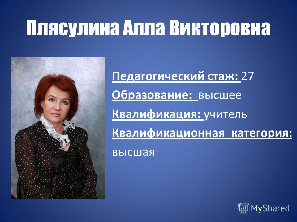 Плясулина Алла Викторовна Педагогический стаж: 27 Образование: высшее Квалификация: учитель Квалификационная категория: высшая
