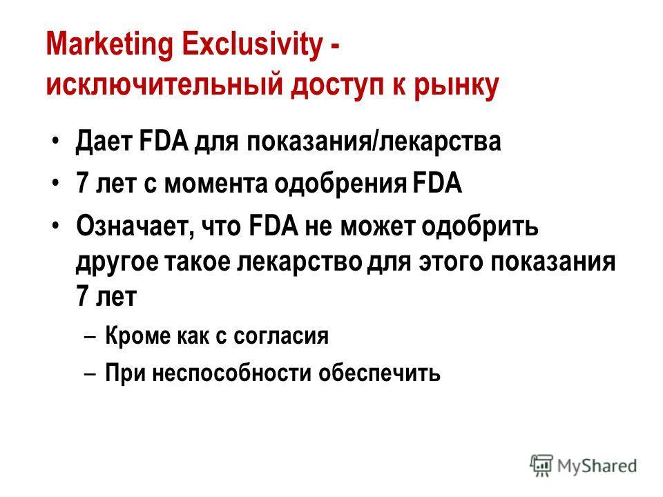 Marketing Exclusivity - исключительный доступ к рынку Дает FDA для показания/лекарства 7 лет с момента одобрения FDA Означает, что FDA не может одобрить другое такое лекарство для этого показания 7 лет – Кроме как с согласия – При неспособности обесп